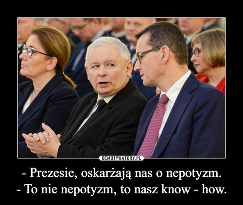 - Prezesie, oskarżają nas o nepotyzm. - To nie nepotyzm, to nasz know - how.