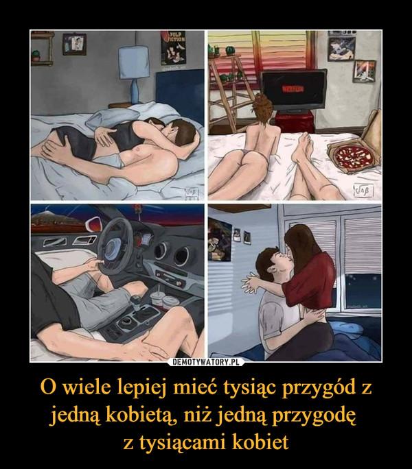 O wiele lepiej mieć tysiąc przygód z jedną kobietą, niż jedną przygodę z tysiącami kobiet –