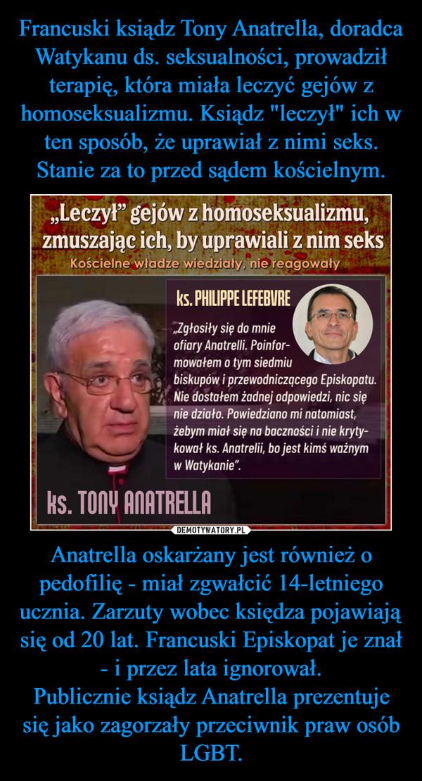 Anatrella oskarżany jest również o pedofilię - miał zgwałcić 14-letniego ucznia. Zarzuty wobec księdza pojawiają się od 20 lat. Francuski Episkopat je znał - i przez lata ignorował.Publicznie ksiądz Anatrella prezentuje się jako zagorzały przeciwnik praw osób LGBT. –