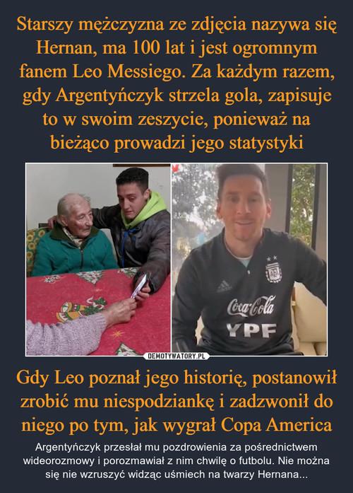 Starszy mężczyzna ze zdjęcia nazywa się Hernan, ma 100 lat i jest ogromnym fanem Leo Messiego. Za każdym razem, gdy Argentyńczyk strzela gola, zapisuje to w swoim zeszycie, ponieważ na bieżąco prowadzi jego statystyki Gdy Leo poznał jego historię, postanowił zrobić mu niespodziankę i zadzwonił do niego po tym, jak wygrał Copa America