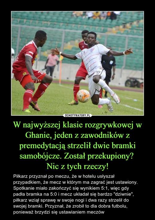 W najwyższej klasie rozgrywkowej w Ghanie, jeden z zawodników z premedytacją strzelił dwie bramki samobójcze. Został przekupiony?  Nic z tych rzeczy!