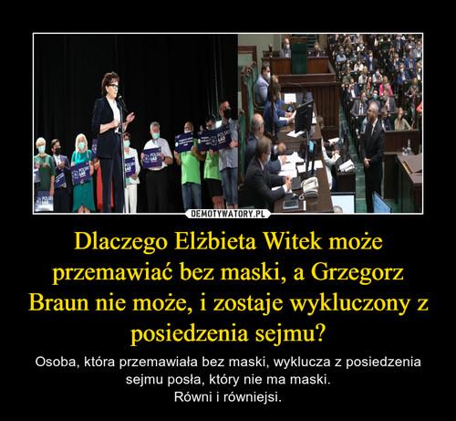 Dlaczego Elżbieta Witek może przemawiać bez maski, a Grzegorz Braun nie może, i zostaje wykluczony z posiedzenia sejmu?