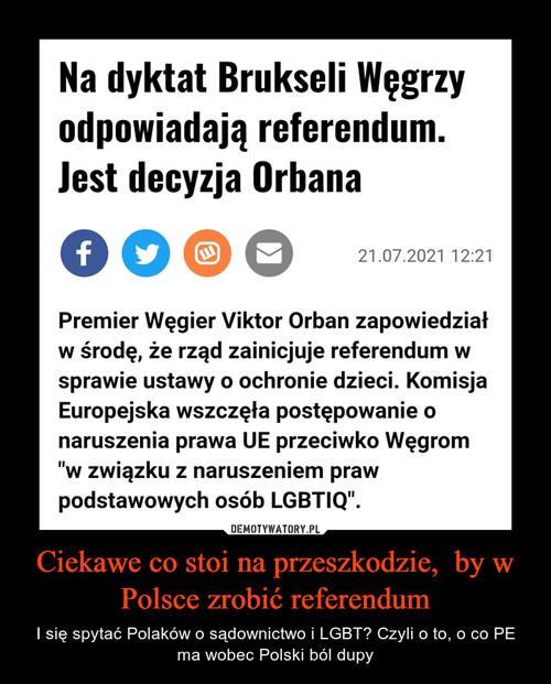 Ciekawe co stoi na przeszkodzie,  by w Polsce zrobić referendum