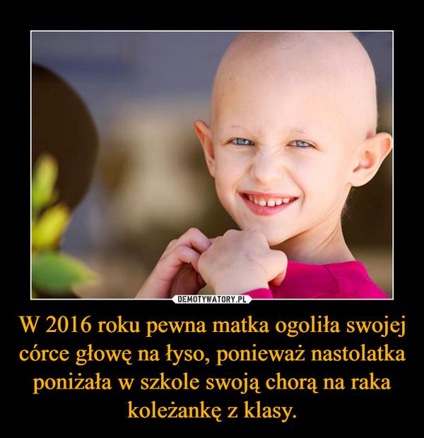 W 2016 roku pewna matka ogoliła swojej córce głowę na łyso, ponieważ nastolatka poniżała w szkole swoją chorą na raka koleżankę z klasy. –