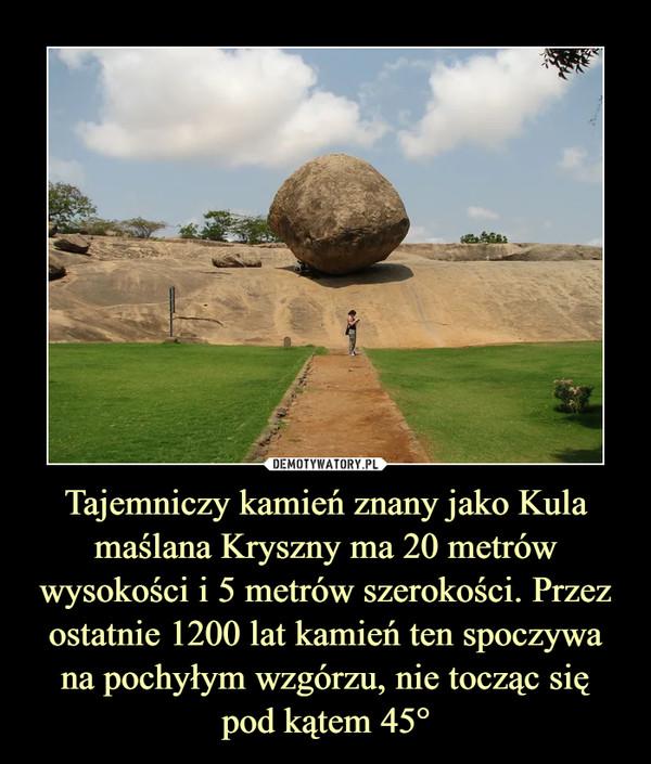 Tajemniczy kamień znany jako Kula maślana Kryszny ma 20 metrów wysokości i 5 metrów szerokości. Przez ostatnie 1200 lat kamień ten spoczywa na pochyłym wzgórzu, nie tocząc siępod kątem 45° –