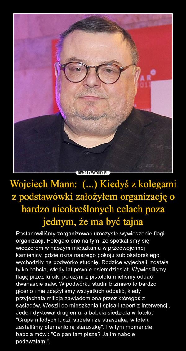 """Wojciech Mann:  (...) Kiedyś z kolegami z podstawówki założyłem organizację o bardzo nieokreślonych celach poza jednym, że ma być tajna – Postanowiliśmy zorganizować uroczyste wywieszenie flagi organizacji. Polegało ono na tym, że spotkaliśmy się wieczorem w naszym mieszkaniu w przedwojennej kamienicy, gdzie okna naszego pokoju sublokatorskiego wychodziły na podwórko studnię. Rodzice wyjechali, została tylko babcia, wtedy lat pewnie osiemdziesiąt. Wywiesiliśmy flagę przez lufcik, po czym z pistoletu mieliśmy oddać dwanaście salw. W podwórku studni brzmiało to bardzo głośno i nie zdążyliśmy wszystkich odpalić, kiedy przyjechała milicja zawiadomiona przez któregoś z sąsiadów. Weszli do mieszkania i spisali raport z interwencji. Jeden dyktował drugiemu, a babcia siedziała w fotelu: """"Grupa młodych ludzi, strzelali ze straszaka, w fotelu zastaliśmy otumanioną staruszkę"""". I w tym momencie babcia mówi: """"Co pan tam pisze? Ja im naboje podawałam!""""."""