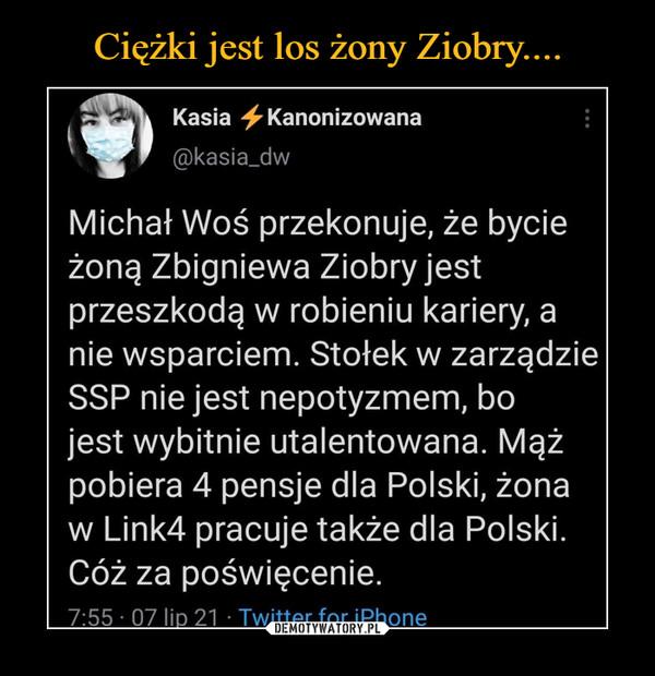 –  Kasia -^Kanonizowana@kasia_dwMichał Woś przekonuje, że bycieżoną Zbigniewa Ziobryjestprzeszkodą w robieniu kariery, anie wsparciem. Stołek w zarządzieSSP nie jest nepotyzmem, bojest wybitnie utalentowana. Mążpobiera 4 pensje dla Polski, żonaw Link4 pracuje także dla Polski.Cóż za poświęcenie.7:55 • 07 lio 21 • Twitter for iPhone
