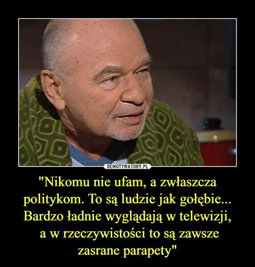 """""""Nikomu nie ufam, a zwłaszcza politykom. To są ludzie jak gołębie... Bardzo ładnie wyglądają w telewizji,  a w rzeczywistości to są zawsze zasrane parapety"""""""