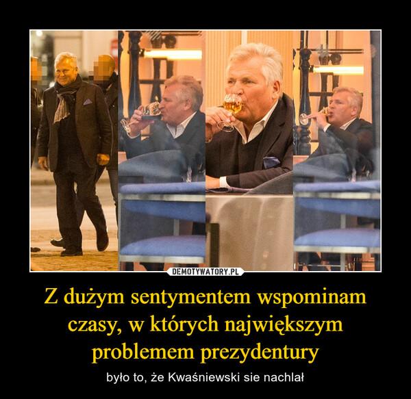Z dużym sentymentem wspominam czasy, w których największym problemem prezydentury – było to, że Kwaśniewski sie nachlał