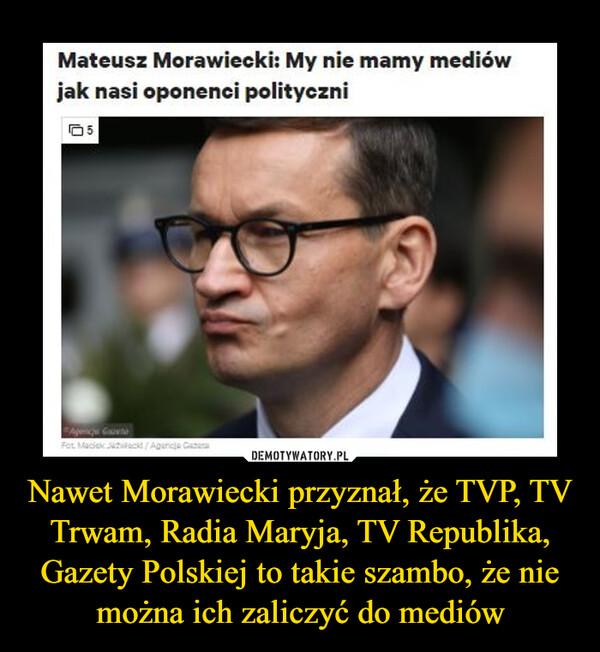 Nawet Morawiecki przyznał, że TVP, TV Trwam, Radia Maryja, TV Republika, Gazety Polskiej to takie szambo, że nie można ich zaliczyć do mediów –