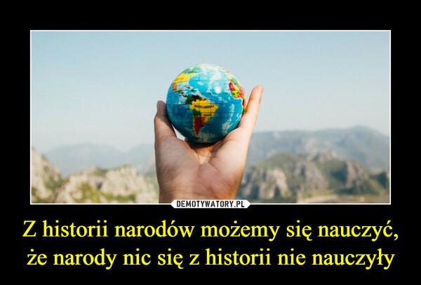 Z historii narodów możemy się nauczyć, że narody nic się z historii nie nauczyły –