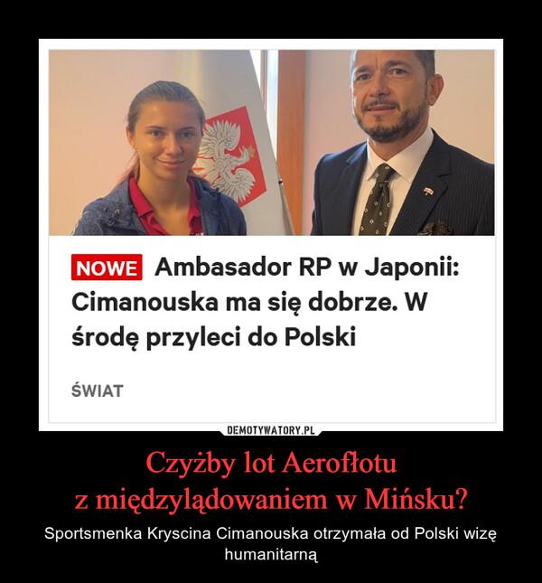 Czyżby lot Aerofłotuz międzylądowaniem w Mińsku? – Sportsmenka Kryscina Cimanouska otrzymała od Polski wizę humanitarną