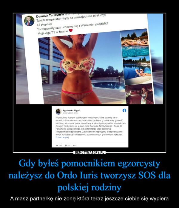 Gdy byłeś pomocnikiem egzorcysty należysz do Ordo Iuris tworzysz SOS dla polskiej rodziny – A masz partnerkę nie żonę która teraz jeszcze ciebie się wypiera