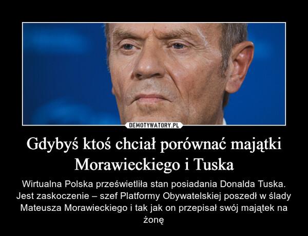 Gdybyś ktoś chciał porównać majątki Morawieckiego i Tuska – Wirtualna Polska prześwietliła stan posiadania Donalda Tuska. Jest zaskoczenie – szef Platformy Obywatelskiej poszedł w ślady Mateusza Morawieckiego i tak jak on przepisał swój majątek na żonę