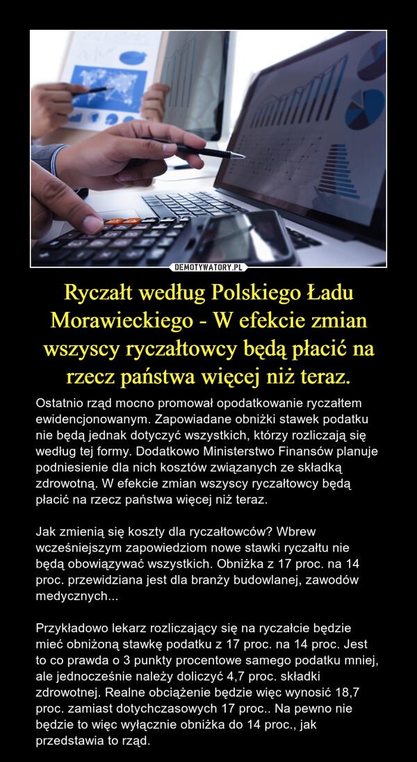 Ryczałt według Polskiego Ładu Morawieckiego - W efekcie zmian wszyscy ryczałtowcy będą płacić na rzecz państwa więcej niż teraz. – Ostatnio rząd mocno promował opodatkowanie ryczałtem ewidencjonowanym. Zapowiadane obniżki stawek podatku nie będą jednak dotyczyć wszystkich, którzy rozliczają się według tej formy. Dodatkowo Ministerstwo Finansów planuje podniesienie dla nich kosztów związanych ze składką zdrowotną. W efekcie zmian wszyscy ryczałtowcy będą płacić na rzecz państwa więcej niż teraz.Jak zmienią się koszty dla ryczałtowców? Wbrew wcześniejszym zapowiedziom nowe stawki ryczałtu nie będą obowiązywać wszystkich. Obniżka z 17 proc. na 14 proc. przewidziana jest dla branży budowlanej, zawodów medycznych...Przykładowo lekarz rozliczający się na ryczałcie będzie mieć obniżoną stawkę podatku z 17 proc. na 14 proc. Jest to co prawda o 3 punkty procentowe samego podatku mniej, ale jednocześnie należy doliczyć 4,7 proc. składki zdrowotnej. Realne obciążenie będzie więc wynosić 18,7 proc. zamiast dotychczasowych 17 proc.. Na pewno nie będzie to więc wyłącznie obniżka do 14 proc., jak przedstawia to rząd.