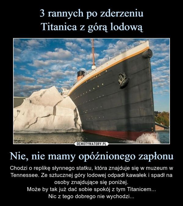 Nie, nie mamy opóźnionego zapłonu – Chodzi o replikę słynnego statku, która znajduje się w muzeum w Tennessee. Ze sztucznej góry lodowej odpadł kawałek i spadł na osoby znajdujące się poniżej.Może by tak już dać sobie spokój z tym Titanicem...Nic z tego dobrego nie wychodzi...