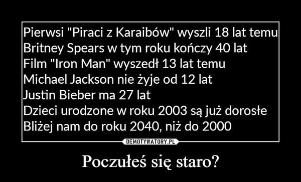 """Poczułeś się staro? –  Pierwsi """"Piraci z Karaibów"""" wyszli 18 lat temu Britney Spears w tym roku kończy 40 lat Film """"Iron Man"""" wyszedł 13 lat temu Michael Jackson nie żyje od 12 lat Justin Bieber ma 27 lat Dzieci urodzone w roku 2003 są już dorosłe Bliżej nam do roku 2040, niż do 2000"""