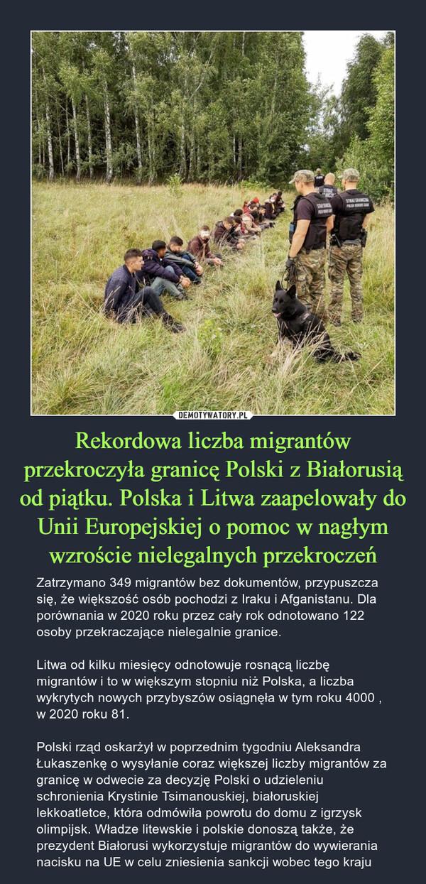Rekordowa liczba migrantów przekroczyła granicę Polski z Białorusią od piątku. Polska i Litwa zaapelowały do Unii Europejskiej o pomoc w nagłym wzroście nielegalnych przekroczeń – Zatrzymano 349 migrantów bez dokumentów, przypuszcza się, że większość osób pochodzi z Iraku i Afganistanu. Dla porównania w 2020 roku przez cały rok odnotowano 122 osoby przekraczające nielegalnie granice.Litwa od kilku miesięcy odnotowuje rosnącą liczbę migrantów i to w większym stopniu niż Polska, a liczba wykrytych nowych przybyszów osiągnęła w tym roku 4000 , w 2020 roku 81.Polski rząd oskarżył w poprzednim tygodniu Aleksandra Łukaszenkę o wysyłanie coraz większej liczby migrantów za granicę w odwecie za decyzję Polski o udzieleniu schronienia Krystinie Tsimanouskiej, białoruskiej lekkoatletce, która odmówiła powrotu do domu z igrzysk olimpijsk. Władze litewskie i polskie donoszą także, że prezydent Białorusi wykorzystuje migrantów do wywierania nacisku na UE w celu zniesienia sankcji wobec tego kraju