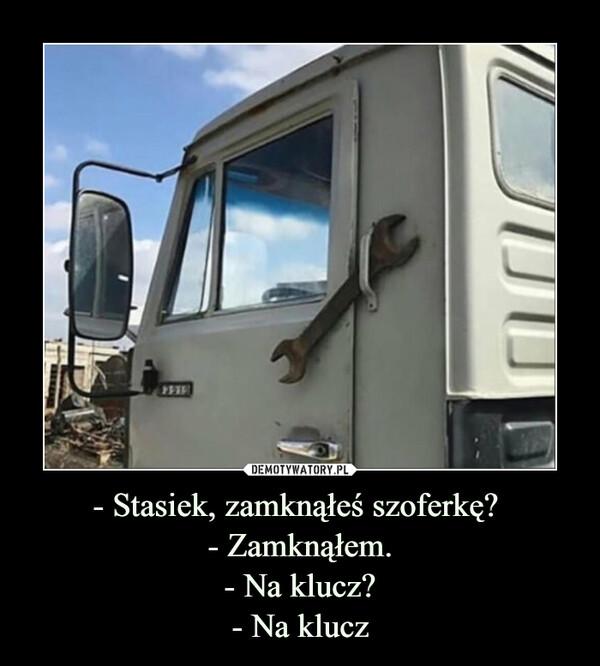 - Stasiek, zamknąłeś szoferkę? - Zamknąłem.- Na klucz?- Na klucz –