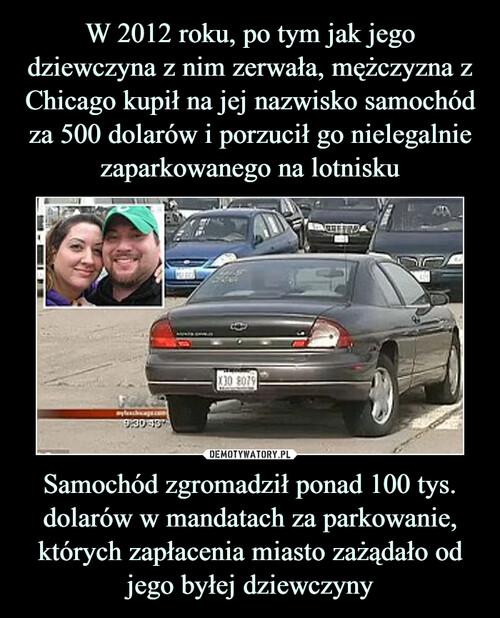 W 2012 roku, po tym jak jego dziewczyna z nim zerwała, mężczyzna z Chicago kupił na jej nazwisko samochód za 500 dolarów i porzucił go nielegalnie zaparkowanego na lotnisku Samochód zgromadził ponad 100 tys. dolarów w mandatach za parkowanie, których zapłacenia miasto zażądało od jego byłej dziewczyny