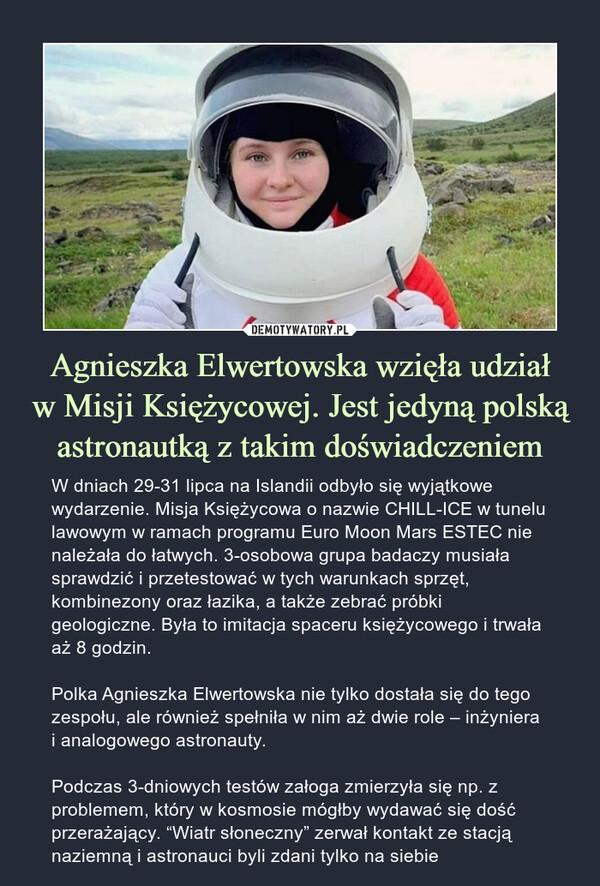 """Agnieszka Elwertowska wzięła udziałw Misji Księżycowej. Jest jedyną polską astronautką z takim doświadczeniem – W dniach 29-31 lipca na Islandii odbyło się wyjątkowe wydarzenie. Misja Księżycowa o nazwie CHILL-ICE w tunelu lawowym w ramach programu Euro Moon Mars ESTEC nie należała do łatwych. 3-osobowa grupa badaczy musiała sprawdzić i przetestować w tych warunkach sprzęt, kombinezony oraz łazika, a także zebrać próbki geologiczne. Była to imitacja spaceru księżycowego i trwała aż 8 godzin.Polka Agnieszka Elwertowska nie tylko dostała się do tego zespołu, ale również spełniła w nim aż dwie role – inżyniera i analogowego astronauty.Podczas 3-dniowych testów załoga zmierzyła się np. z problemem, który w kosmosie mógłby wydawać się dość przerażający. """"Wiatr słoneczny"""" zerwał kontakt ze stacją naziemną i astronauci byli zdani tylko na siebie W dniach 29-31 lipca na Islandii odbyło się wyjątkowe wydarzenie. Misja Księżycowa o nazwie CHILL-ICE w tunelu lawowym w ramach programu Euro Moon Mars ESTEC nie należała do łatwych. 3-osobowa grupa badaczy musiała sprawdzić i przetestować w tych warunkach sprzęt, kombinezony oraz łazika, a także zebrać próbki geologiczne. Była to imitacja spaceru księżycowego i trwała aż 8 godzin.Polka Agnieszka Elwertowska nie tylko dostała się do tego zespołu, ale również spełniła w nim aż dwie role – inżyniera i analogowego astronauty.Podczas 3-dniowych testów załoga zmierzyła się np. z problemem, który w kosmosie mógłby wydawać się dość przerażający. """"Wiatr słoneczny"""" zerwał kontakt ze stacją naziemną i astronauci byli zdani tylko na siebie"""