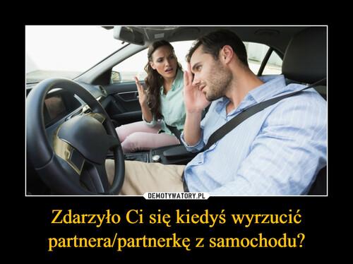 Zdarzyło Ci się kiedyś wyrzucić partnera/partnerkę z samochodu?