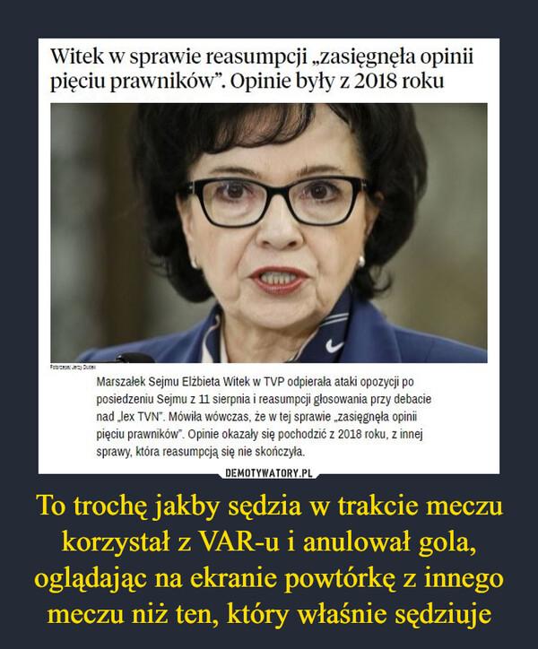 """To trochę jakby sędzia w trakcie meczu korzystał z VAR-u i anulował gola, oglądając na ekranie powtórkę z innego meczu niż ten, który właśnie sędziuje –  Witek w sprawie reasumpcji """"zasięgnęła opinii pięciu prawników"""". Opinie były z 2018 roku Marszałek Sejmu Elżbieta Witek w TVP odpierała ataki opozycji po posiedzeniu Sejmu z 11 sierpnia i reasumpcji głosowania przy debacie nad .,lex TVN"""". Mówiła wówczas, że w tej sprawie """"zasięgnęła opinii pięciu prawników"""". Opinie okazały się pochodzić z 2018 roku. z innej sprawy, która reasumpcją się nie skończyła."""