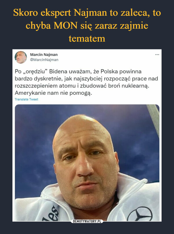 """–  Marcin Najman@MarcinNajmanPo """"orędziu"""" Bidena uważam, że Polska powinnabardzo dyskretnie, jak najszybciej rozpocząć pracerozszczepieniem atomu i zbudować broń nuklearnąAmerykanie nam nie pomogą."""
