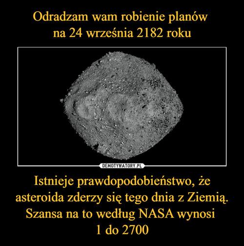 Odradzam wam robienie planów  na 24 września 2182 roku Istnieje prawdopodobieństwo, że asteroida zderzy się tego dnia z Ziemią. Szansa na to według NASA wynosi  1 do 2700