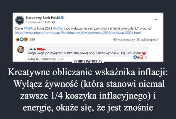Kreatywne obliczanie wskaźnika inflacji: Wyłącz żywność (która stanowi niemal zawsze 1/4 koszyka inflacyjnego) i energię, okaże się, że jest znośnie –  •Narodowy Bank Polski O 16 sierpnia o 14:00 • O Dane #NBP: w lipcu 2021 #inflacja po wyłączeniu cen żywności i energii wyniosła 3,7 proc. r/r. https://www.nbp.pl/home.aspx?f./aktualnosci/wiadomosci_2021/bazowavii2021.html oo. 299 90 komentarzy 30 udostępnień e Jakub Moja waga po wyłączeniu brzucha, lewej nogi i uszu wynosi 70 kg. Schudłem Lubię to! Odpowiedz • 2 dni OkbD 39