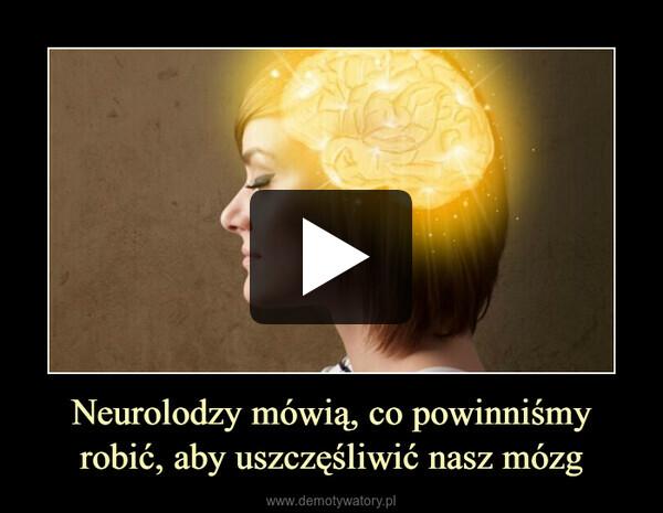 Neurolodzy mówią, co powinniśmy robić, aby uszczęśliwić nasz mózg –