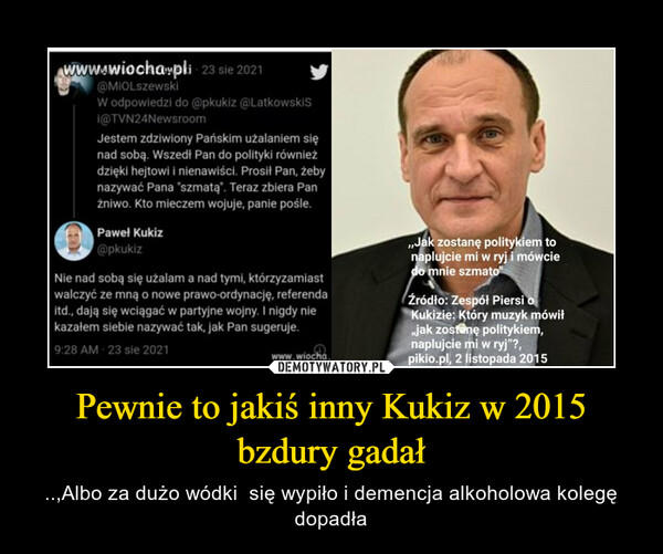 Pewnie to jakiś inny Kukiz w 2015 bzdury gadał – ..,Albo za dużo wódki  się wypiło i demencja alkoholowa kolegę dopadła
