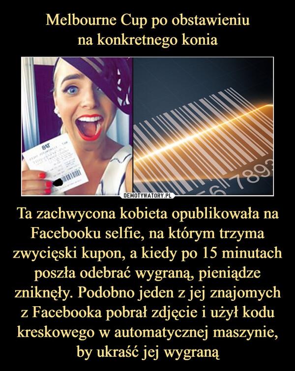 Ta zachwycona kobieta opublikowała na Facebooku selfie, na którym trzyma zwycięski kupon, a kiedy po 15 minutach poszła odebrać wygraną, pieniądze zniknęły. Podobno jeden z jej znajomych z Facebooka pobrał zdjęcie i użył kodu kreskowego w automatycznej maszynie, by ukraść jej wygraną –