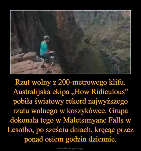 """Rzut wolny z 200-metrowego klifu. Australijska ekipa """"How Ridiculous"""" pobiła światowy rekord najwyższego rzutu wolnego w koszykówce. Grupa dokonała tego w Maletsunyane Falls w Lesotho, po sześciu dniach, kręcąc przez ponad osiem godzin dziennie. –"""