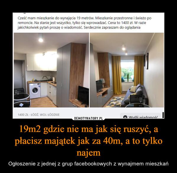 19m2 gdzie nie ma jak się ruszyć, a płacisz majątek jak za 40m, a to tylko najem – Ogłoszenie z jednej z grup facebookowych z wynajmem mieszkań