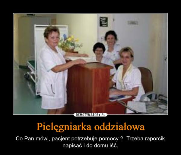 Pielęgniarka oddziałowa – Co Pan mówi, pacjent potrzebuje pomocy ?  Trzeba raporcik napisać i do domu iść.