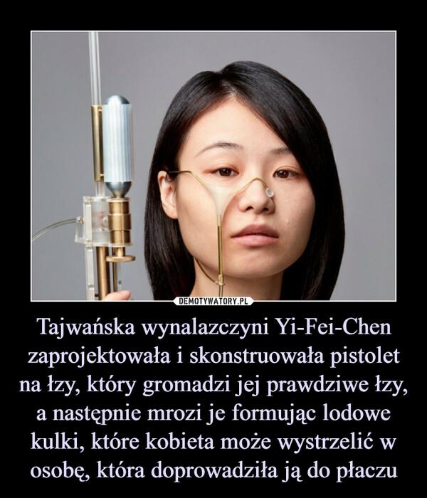 Tajwańska wynalazczyni Yi-Fei-Chen zaprojektowała i skonstruowała pistolet na łzy, który gromadzi jej prawdziwe łzy, a następnie mrozi je formując lodowe kulki, które kobieta może wystrzelić w osobę, która doprowadziła ją do płaczu –
