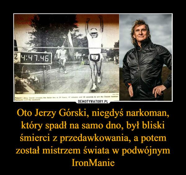 Oto Jerzy Górski, niegdyś narkoman, który spadł na samo dno, był bliski śmierci z przedawkowania, a potem został mistrzem świata w podwójnym IronManie –