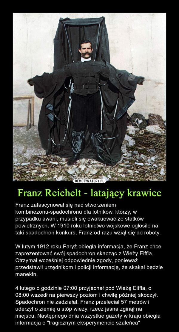 """Franz Reichelt - latający krawiec – Franz zafascynował się nad stworzeniem kombinezonu-spadochronu dla lotników, którzy, w przypadku awarii, musieli się ewakuować ze statków powietrznych. W 1910 roku lotnictwo wojskowe ogłosiło na taki spadochron konkurs, Franz od razu wziął się do roboty.W lutym 1912 roku Paryż obiegła informacja, że Franz chce zaprezentować swój spadochron skacząc z Wieży Eiffla. Otrzymał wcześniej odpowiednie zgody, ponieważ przedstawił urzędnikom i policji informację, że skakał będzie manekin.4 lutego o godzinie 07:00 przyjechał pod Wieżę Eiffla, o 08:00 wszedł na pierwszy poziom i chwilę później skoczył. Spadochron nie zadziałał. Franz przeleciał 57 metrów i uderzył o ziemię u stóp wieży, rzecz jasna zginął na miejscu. Następnego dnia wszystkie gazety w kraju obiegła informacja o """"tragicznym eksperymencie szaleńca"""""""