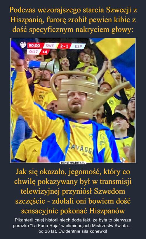 Podczas wczorajszego starcia Szwecji z Hiszpanią, furorę zrobił pewien kibic z dość specyficznym nakryciem głowy: Jak się okazało, jegomość, który co chwilę pokazywany był w transmisji telewizyjnej przyniósł Szwedom szczęście - zdołali oni bowiem dość sensacyjnie pokonać Hiszpanów