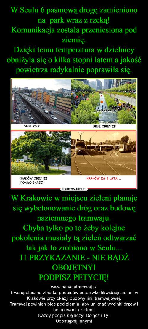 W Seulu 6 pasmową drogę zamieniono na  park wraz z rzeką! Komunikacja została przeniesiona pod ziemię. Dzięki temu temperatura w dzielnicy obniżyła się o kilka stopni latem a jakość powietrza radykalnie poprawiła się. W Krakowie w miejscu zieleni planuje się wybetonowanie dróg oraz budowę naziemnego tramwaju. Chyba tylko po to żeby kolejne pokolenia musiały tą zieleń odtwarzać tak jak to zrobiono w Seulu... 11 PRZYKAZANIE - NIE BĄDŹ OBOJĘTNY! PODPISZ PETYCJĘ!