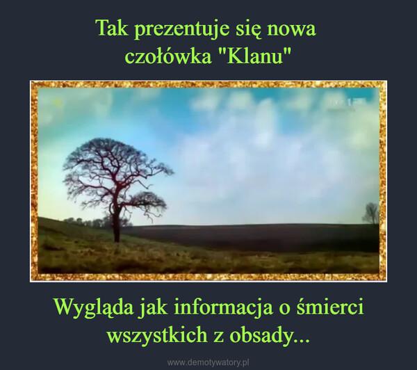 Wygląda jak informacja o śmierci wszystkich z obsady... –