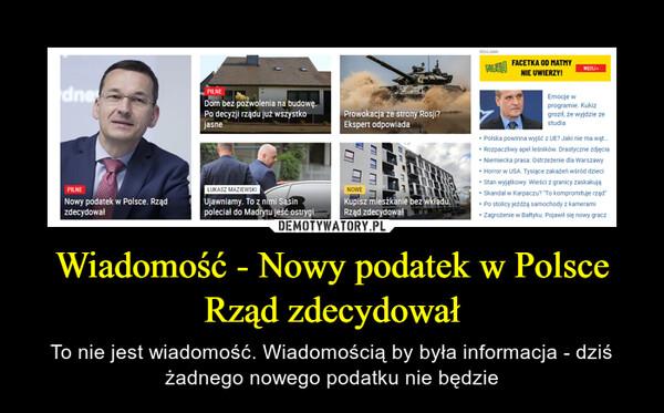 Wiadomość - Nowy podatek w Polsce Rząd zdecydował – To nie jest wiadomość. Wiadomością by była informacja - dziś żadnego nowego podatku nie będzie