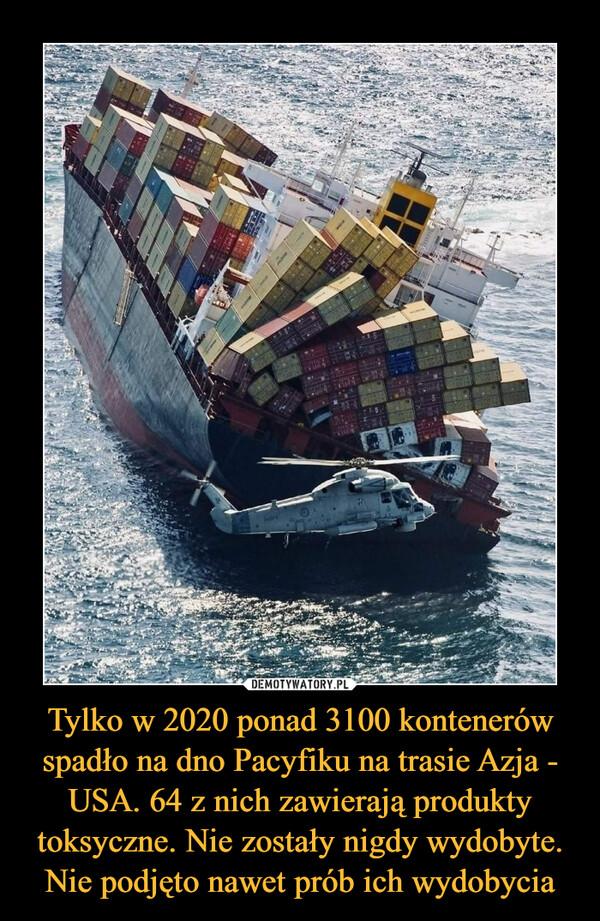 Tylko w 2020 ponad 3100 kontenerów spadło na dno Pacyfiku na trasie Azja - USA. 64 z nich zawierają produkty toksyczne. Nie zostały nigdy wydobyte. Nie podjęto nawet prób ich wydobycia –