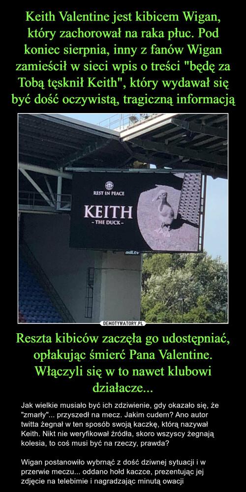 """Keith Valentine jest kibicem Wigan, który zachorował na raka płuc. Pod koniec sierpnia, inny z fanów Wigan zamieścił w sieci wpis o treści """"będę za Tobą tęsknił Keith"""", który wydawał się być dość oczywistą, tragiczną informacją Reszta kibiców zaczęła go udostępniać, opłakując śmierć Pana Valentine. Włączyli się w to nawet klubowi działacze..."""