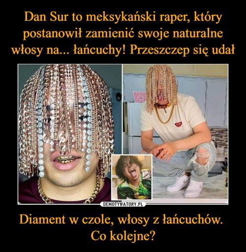 Dan Sur to meksykański raper, który postanowił zamienić swoje naturalne włosy na... łańcuchy! Przeszczep się udał Diament w czole, włosy z łańcuchów.  Co kolejne?