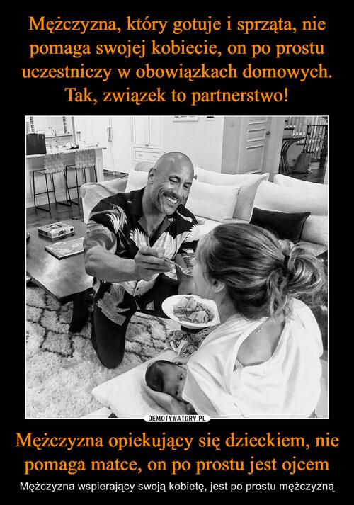 Mężczyzna, który gotuje i sprząta, nie pomaga swojej kobiecie, on po prostu uczestniczy w obowiązkach domowych. Tak, związek to partnerstwo! Mężczyzna opiekujący się dzieckiem, nie pomaga matce, on po prostu jest ojcem