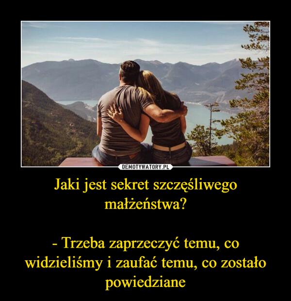 Jaki jest sekret szczęśliwego małżeństwa?- Trzeba zaprzeczyć temu, co widzieliśmy i zaufać temu, co zostało powiedziane –