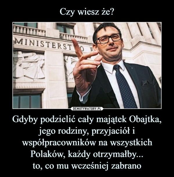 Czy wiesz że? Gdyby podzielić cały majątek Obajtka, jego rodziny, przyjaciół i współpracowników na wszystkich Polaków, każdy otrzymałby... to, co mu wcześniej zabrano