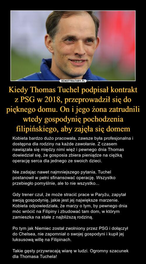 Kiedy Thomas Tuchel podpisał kontrakt z PSG w 2018, przeprowadził się do pięknego domu. On i jego żona zatrudnili wtedy gospodynię pochodzenia filipińskiego, aby zajęła się domem